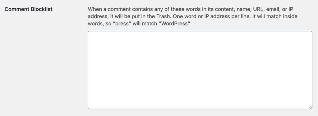 """Comment Blocklist section which says: When a comment contains any of these words in its content, name, URL, email, or IP address, it will be put in the Trash. One word or IP address per line. It will match inside words, so """"press"""" will match """"WordPress""""."""
