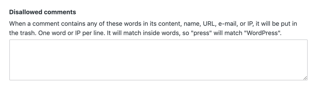 """Disallowed Comments section that indicates: When a comment contains any of these words in its content, name, URL, e-mail, or IP, it will be put in the trash. One word or IP per line. It will match inside words, so """"press"""" will match """"WordPress""""."""